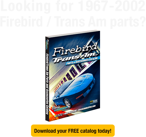 Looking for 1967-2002 Firebird / Trans Am parts? Download your FREE catalog today!
